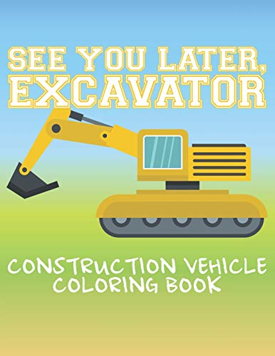 See You Later Excavator Construction Vehicle Coloring Book: Activity Book For Kids 20 Single-Sided Drawings To Color