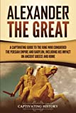 Alexander the Great: A Captivating Guide to the King Who Conquered the Persian Empire and Babylon, Including His Impact on Ancient Greece and Rome