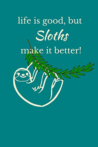 Life Is Good, But Sloths Make It Better!: Sloth Notebook, Cute Novelty Sloth Gifts for Women, Girls, Men and Boys, Teal Green Lined Paperback Journal ... To Do List, Small / Medium Notebook (6