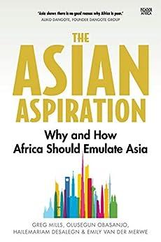 The Asian Aspiration: Why and How Africa Should Emulate Asia by [Greg Mills, Olusegun Obasanjo, Hailemariam Desalegn, Emily Van der Merwe]
