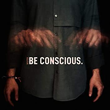 Be Conscious