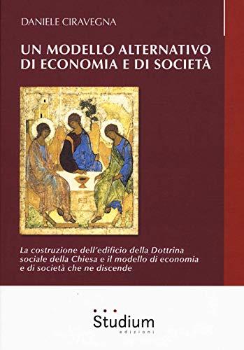 Un modello alternativo di economia e società. La costruzione dell'edificio della Dottrina Sociale della Chiesa e il modello di economia e società che ne discende
