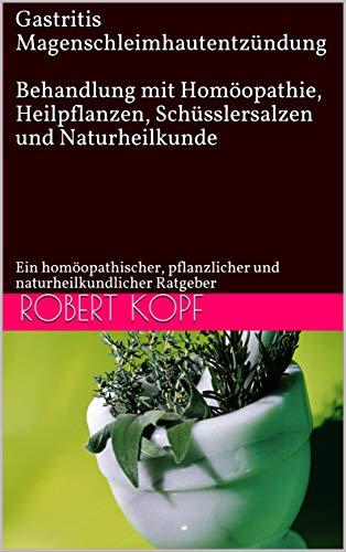 Gastritis, Magenschleimhautentzündung  - Behandlung mit Homöopathie, Heilpflanzen, Schüsslersalzen und Naturheilkunde: Ein homöopathischer, pflanzlicher und naturheilkundlicher Ratgeber