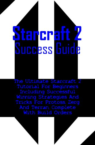 Starcraft 2 Success Guide; The Ultimate Starcraft 2 Tutorial For Beginners, Including Successful Winning Strategies And Tricks For Protoss, Zerg, And Terran, ... Complete With Build Orders (English Edition)