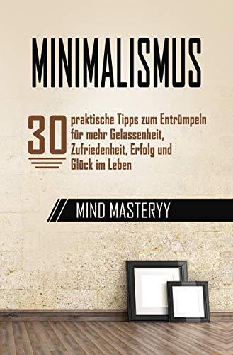Minimalismus: 30 praktische Tipps zum Entrümpeln für mehr Gelassenheit, Zufriedenheit, Erfolg und Glück im Leben (BONUS: Checklisten zum Entrümpeln) (Persönlichkeitsentwicklung für Anfänger 1)