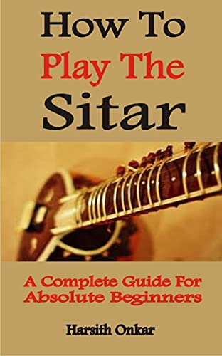 How To Play The Sitar: A Complete Guide For Absolute Beginners (English Edition)
