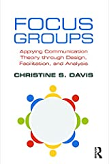 Focus Groups: Applying Communication Theory through Design, Facilitation, and Analysis Kindle Edition