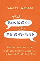 The Business of Friendship: Making the Most of Our Relationships Where We Spend Most of Our Time