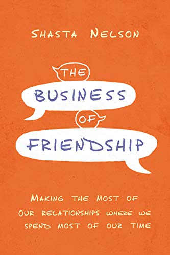 Compare Textbook Prices for The Business of Friendship: Making the Most of Our Relationships Where We Spend Most of Our Time Illustrated Edition ISBN 9781400216963 by Nelson, Shasta