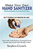 Make Your Own HAND SANITIZER (Alcohol-Based And Alcohol-Free) In 15 Minutes Or Less: Stay safe and protect yourself from germs, bacteria and deadly virus