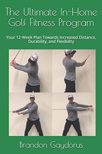 The Ultimate In-Home Golf Fitness Program: Your 12-Week Plan Towards Increased Distance, Durability, and Flexibility