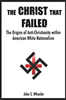 The Christ that Failed: The Origins of Anti-Christianity within American White Nationalism 1521570337 Book Cover