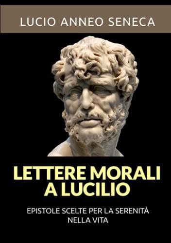 Lettere morali a Lucilio (Tradotto): Epistole scelte per la serenità nella vita
