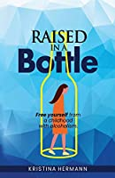 Raised in a bottle: FREE yourself from a childhood with alcoholism