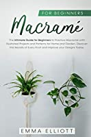 Macramé for Beginners: The Ultimate Guide for Beginners to Practice Macramé Illustrated Projects and Patterns for Home and Garden. Discover the Secrets of Every Knot and Improve your Designs Today.
