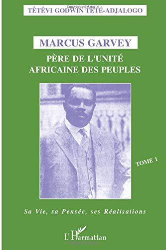 Marcus Garvey: Père de l'unité africaine des peuples - Tome 1 - Sa vie, sa pensée, ses réalisations