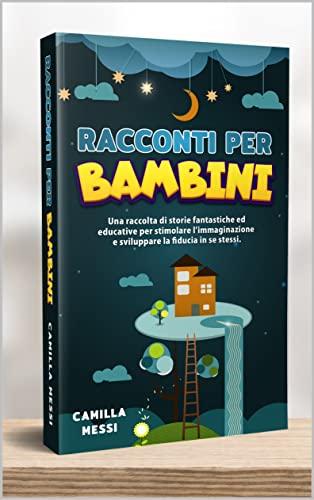 Racconti per Bambini: Una raccolta di storie fantastiche ed educative per stimolare l'immaginazione e sviluppare la fiducia in se stessi.