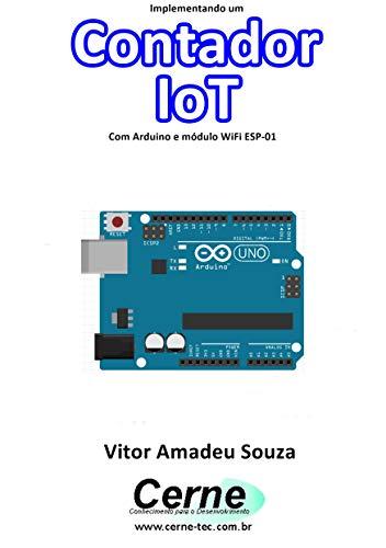 Implementando um Contador IoT Com Arduino e módulo WiFi ESP-01 (Portuguese Edition)