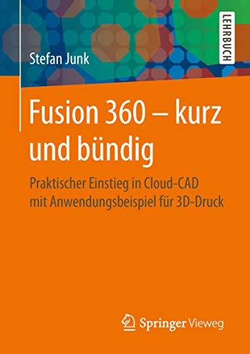 Fusion 360 – kurz und bündig: Praktischer Einstieg in Cloud-CAD mit Anwendungsbeispiel für 3D-Druck