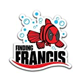 Finding Francis Funny Vinyl Decal Sticker - Car Truck Van SUV Window Wall Cup Laptop - One 5.5 Inch Decal - MKS0881