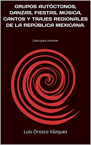 GRUPOS AUTÓCTONOS, DANZAS, FIESTAS, MÚSICA, CANTOS Y TRAJES REGIONALES DE LA REPÚBLICA MEXICANA.: Libro para colorear