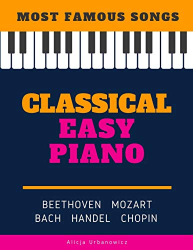 Classical Easy Piano - Most Famous Songs - Beethoven Mozart Bach Handel Chopin: Teach Yourself How to Play Popular Music for Beginners and ... Arrangements! Book, Video Tutorial, BIG Notes