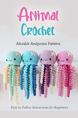 Animal Crochet : Adorable Amigurumi Patterns - Easy to Follow Instructions for Beginners: Perfect Gift for Kids (English Edition)