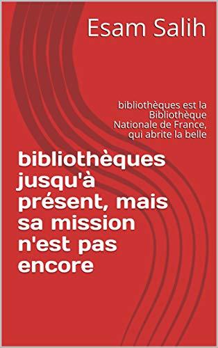bibliothèques jusqu'à présent, mais sa mission n'est pas encore : bibliothèques est la Bibliothèque Nationale de France, qui abrite la belle  (French Edition)