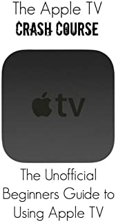 The Apple TV Crash Course: The Apple TV Crash Course: The Un