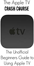 The Apple TV Crash Course: The Apple TV Crash Course: The Unofficial Beginners Guide to Using Apple TV