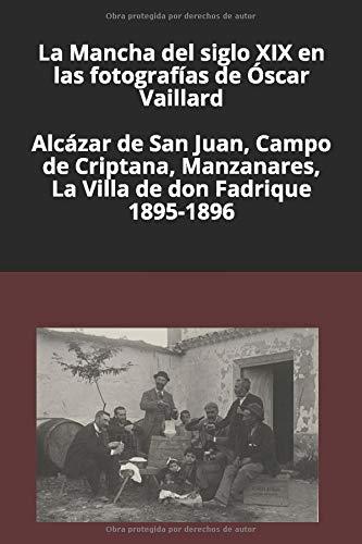 La Mancha del siglo XIX en las fotografías de Óscar Vaillard: Alcázar de San Juan, Campo de Criptana, Manzanares, La Villa de don Fadrique. 1895-1896