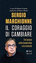 Scaricare Libri Sergio Marchionne. Il coraggio di cambiare. Tre lezioni sulla leadership e la crescita PDF