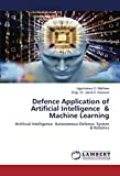 Defence Application of Artificial Intelligence & Machine Learning: Artificial Intelligence Autonomous Defence System & Robotics