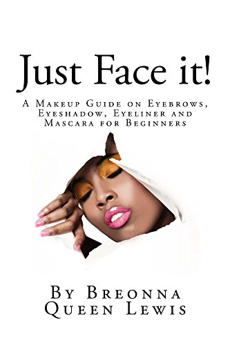 Just Face it!: A Makeup Guide on Eyebrows, Eyeshadow, Eyeliner and Mascara for Beginners