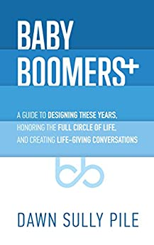 Baby Boomers +: A guide to designing these years, honoring the full circle of life, and creating life-giving conversations by [Dawn Sully Pile]