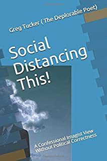 Social Distancing This!: A Confessional Imagist View Without Political Correctness