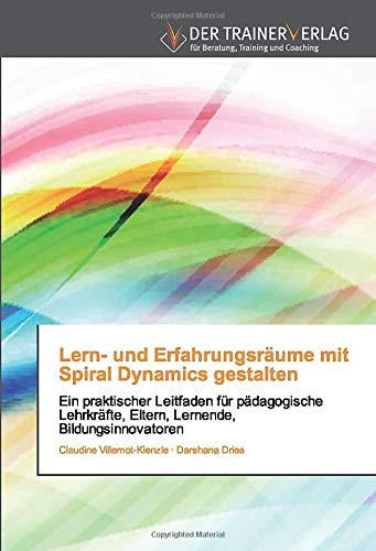 Lern- und Erfahrungsräume mit Spiral Dynamics gestalten: Ein praktischer Leitfaden für pädagogischeLehrkräfte, Eltern, Lernende, Bildungsinnovatoren