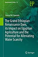 The Grand Ethiopian Renaissance Dam, its Impact on Egyptian Agriculture and the Potential for Alleviating Water Scarcity (Environment & Policy (55))