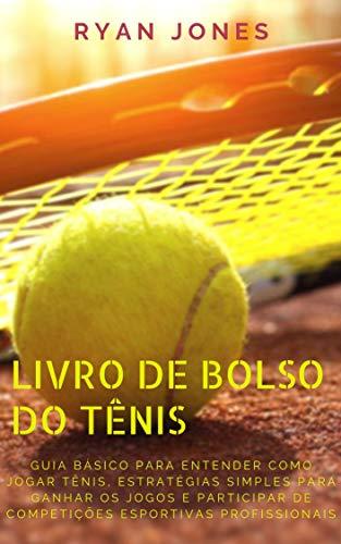 Livro De Bolso Do Tênis: Guia Básico Para Entender Como Jogar Tênis, Estratégias Simples Para Ganhar Os Jogos E Participar De Competições Esportivas Profissionais (Portuguese Edition)