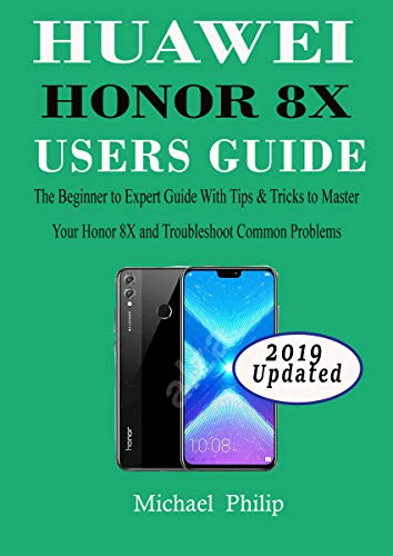 HUAWEI HONOR 8X USERS GUIDE: The Beginner to Expert Guide with Tips & Tricks to Master Your Honor 8X and Troubleshoot Common Problems (English Edition)