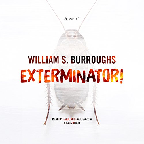 Exterminator!     A Novel              By:                                                                                                                                 William S. Burroughs                               Narrated by:                                                                                                                                 Paul Michael Garcia                      Length: 4 hrs and 57 mins     1 rating     Overall 5.0