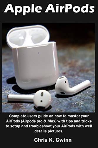 Apple AirPods: Complete users guide on how to master your AirPods (Airpods pro & Max) with tips and...