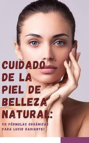 Cuidado de la piel de belleza natural: ¡110 fórmulas orgánicas para lucir radiante! (Spanish Edition)