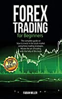 Forex Trading for Beginners: The Complete Guide on How to Invest in The Stock Market Using Forex Trading Strategies. Master The Art of Trading With The Help of This Book