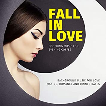 Fall In Love - Soothing Music For Evening Coffee (Background Music For Love Making, Romance And Dinner Dates)