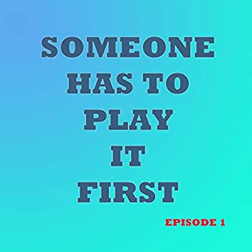 Someone Has to Play It First (Episode 1)