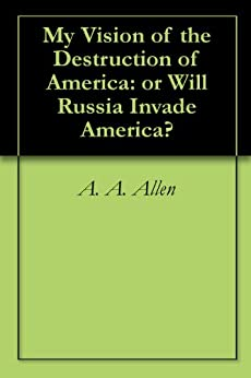 My Vision of the Destruction of America: or Will Russia Invade America? by [A. A. Allen]