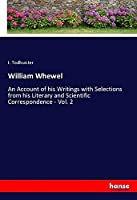 William Whewel: An Account of his Writings with Selections from his Literary and Scientific Correspondence - Vol. 2