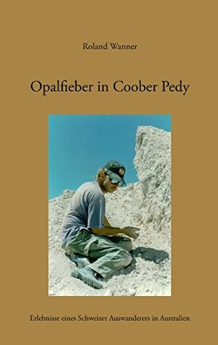 Opalfieber in Coober Pedy: Erlebnisse eines Schweizer Auswanderers in Australien