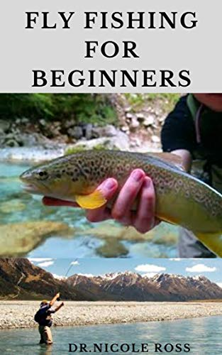 FLY FISHING FOR BEGINNERS : Fly Fishing Tips and Tricks for Beginners and Everything...